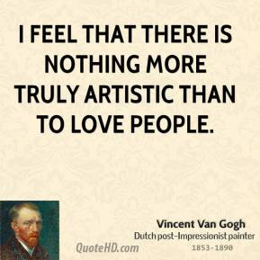 Vincent Van Gogh - I feel that there is nothing more truly artistic than to love people.