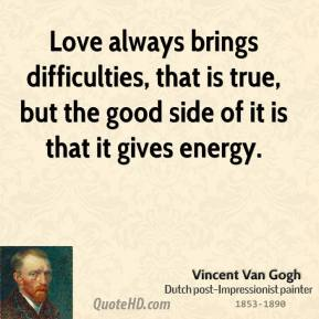 Love always brings difficulties, that is true, but the good side of it is that it gives energy.