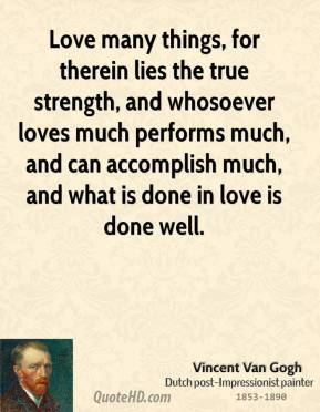 Vincent Van Gogh - Love many things, for therein lies the true strength, and whosoever loves much performs much, and can accomplish much, and what is done in love is done well.