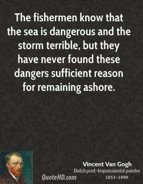 Vincent Van Gogh - The fishermen know that the sea is dangerous and the storm terrible, but they have never found these dangers sufficient reason for remaining ashore.
