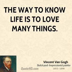 Vincent Van Gogh - The way to know life is to love many things.