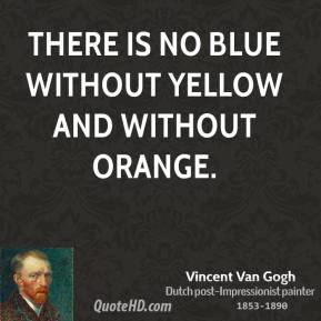 Vincent Van Gogh - There is no blue without yellow and without orange.