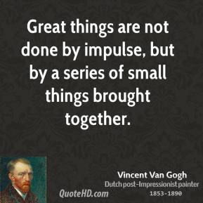 Vincent van Gogh  - Great things are not done by impulse, but by a series of small things brought together.