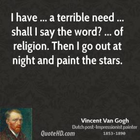 Vincent van Gogh  - I have ... a terrible need ... shall I say the word? ... of religion. Then I go out at night and paint the stars.