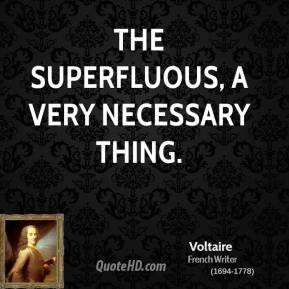 Voltaire - The superfluous, a very necessary thing.