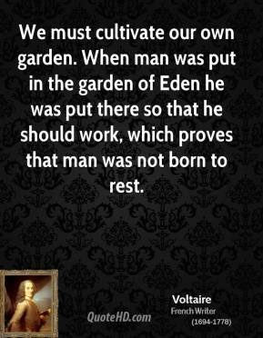 We must cultivate our own garden. When man was put in the garden of Eden he was put there so that he should work, which proves that man was not born to rest.