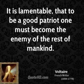 It is lamentable, that to be a good patriot one must become the enemy of the rest of mankind.