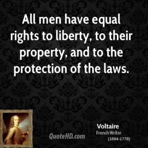 Voltaire  - All men have equal rights to liberty, to their property, and to the protection of the laws.