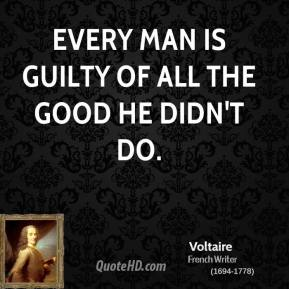 Voltaire  - Every man is guilty of all the good he didn't do.