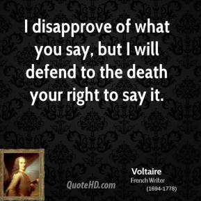 Voltaire  - I disapprove of what you say, but I will defend to the death your right to say it.