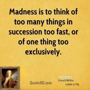 Voltaire  - Madness is to think of too many things in succession too fast, or of one thing too exclusively.
