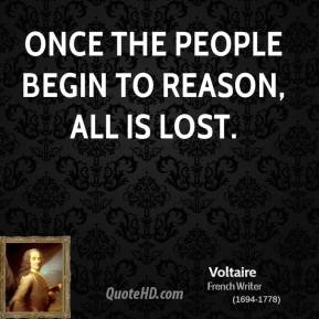 Voltaire  - Once the people begin to reason, all is lost.