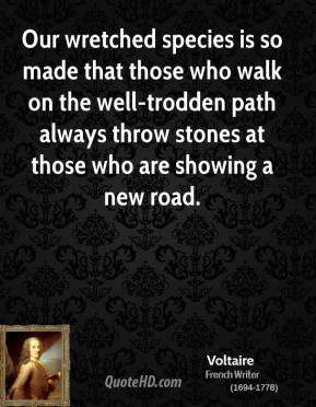 Voltaire  - Our wretched species is so made that those who walk on the well-trodden path always throw stones at those who are showing a new road.