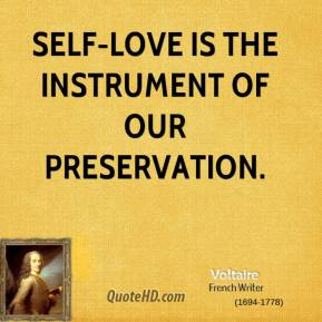 Voltaire  - Self-love is the instrument of our preservation.