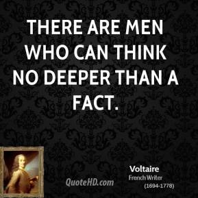 Voltaire  - There are men who can think no deeper than a fact.