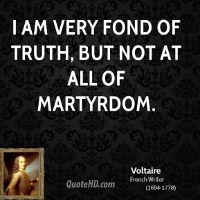 Voltaire - I am very fond of truth, but not at all of martyrdom.