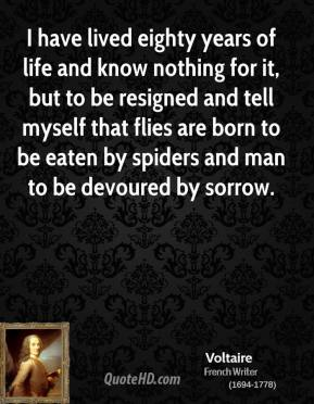 Voltaire - I have lived eighty years of life and know nothing for it, but to be resigned and tell myself that flies are born to be eaten by spiders and man to be devoured by sorrow.