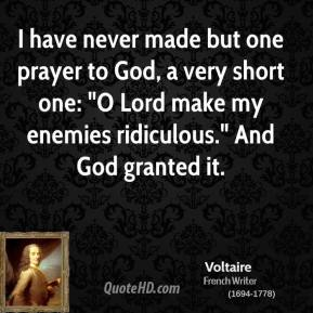 """Voltaire - I have never made but one prayer to God, a very short one: """"O Lord make my enemies ridiculous."""" And God granted it."""