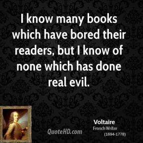 Voltaire - I know many books which have bored their readers, but I know of none which has done real evil.