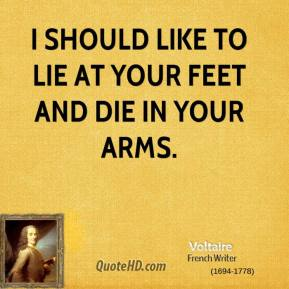 Voltaire - I should like to lie at your feet and die in your arms.