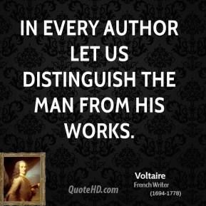 Voltaire - In every author let us distinguish the man from his works.