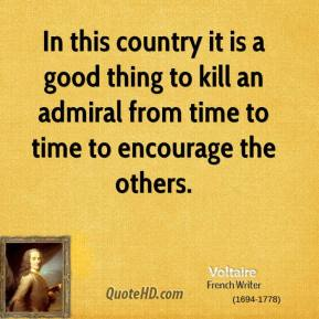 Voltaire - In this country it is a good thing to kill an admiral from time to time to encourage the others.