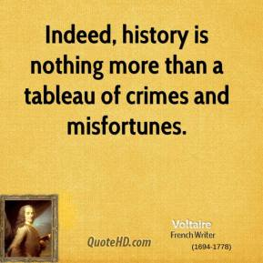 Voltaire - Indeed, history is nothing more than a tableau of crimes and misfortunes.