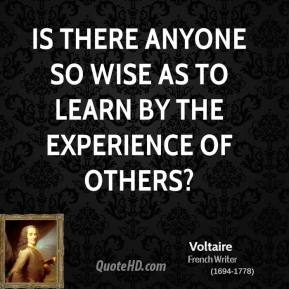 Voltaire - Is there anyone so wise as to learn by the experience of others?