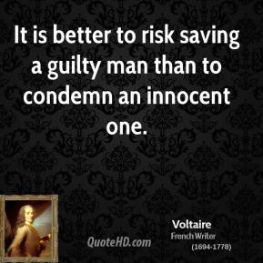 Voltaire - It is better to risk saving a guilty man than to condemn an innocent one.