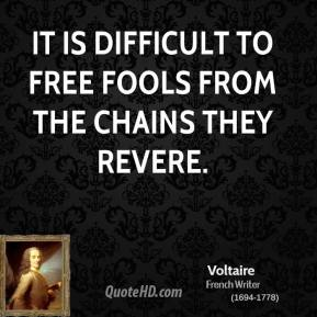Voltaire - It is difficult to free fools from the chains they revere.