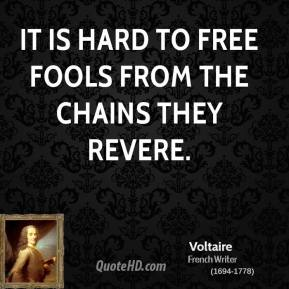 Voltaire - It is hard to free fools from the chains they revere.
