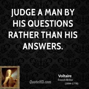 Voltaire - Judge a man by his questions rather than his answers.