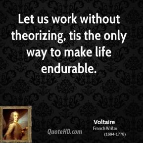 Let us work without theorizing, tis the only way to make life endurable.