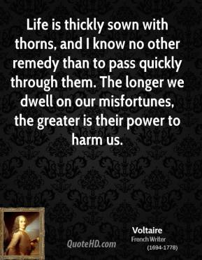 Voltaire - Life is thickly sown with thorns, and I know no other remedy than to pass quickly through them. The longer we dwell on our misfortunes, the greater is their power to harm us.