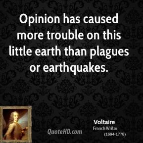 Voltaire - Opinion has caused more trouble on this little earth than plagues or earthquakes.