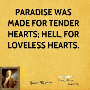 Voltaire - Paradise was made for tender hearts; hell, for loveless hearts.