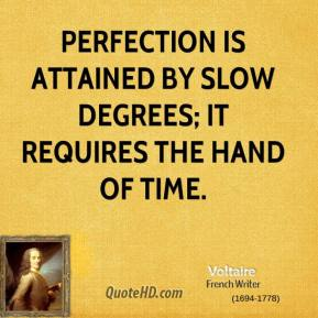 Voltaire - Perfection is attained by slow degrees; it requires the hand of time.