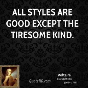 Voltaire - All styles are good except the tiresome kind.