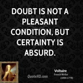 Voltaire - Doubt is not a pleasant condition, but certainty is absurd.