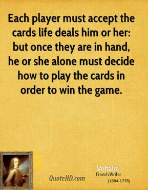Voltaire - Each player must accept the cards life deals him or her: but once they are in hand, he or she alone must decide how to play the cards in order to win the game.