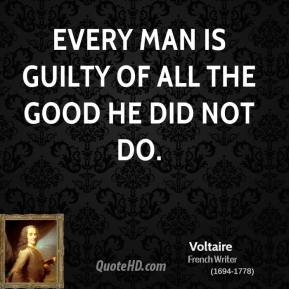 Voltaire - Every man is guilty of all the good he did not do.