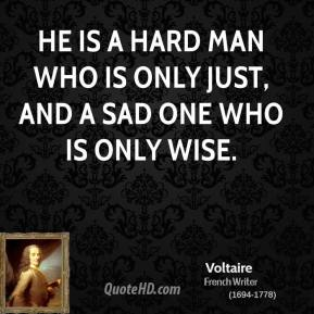 He is a hard man who is only just, and a sad one who is only wise.