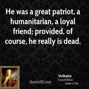Voltaire - He was a great patriot, a humanitarian, a loyal friend; provided, of course, he really is dead.