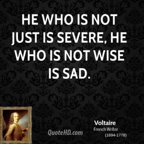 Voltaire - He who is not just is severe, he who is not wise is sad.