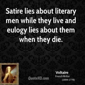 Voltaire - Satire lies about literary men while they live and eulogy lies about them when they die.