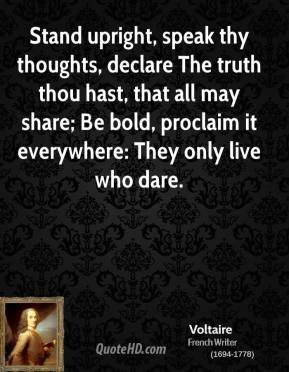 Voltaire - Stand upright, speak thy thoughts, declare The truth thou hast, that all may share; Be bold, proclaim it everywhere: They only live who dare.