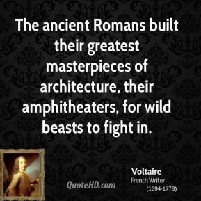 The ancient Romans built their greatest masterpieces of architecture, their amphitheaters, for wild beasts to fight in.