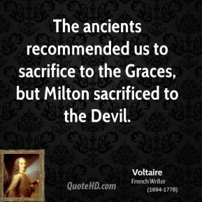 Voltaire - The ancients recommended us to sacrifice to the Graces, but Milton sacrificed to the Devil.