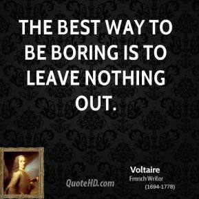 Voltaire - The best way to be boring is to leave nothing out.