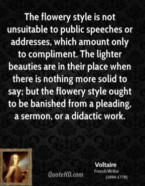 Voltaire - The flowery style is not unsuitable to public speeches or addresses, which amount only to compliment. The lighter beauties are in their place when there is nothing more solid to say; but the flowery style ought to be banished from a pleading, a sermon, or a didactic work.